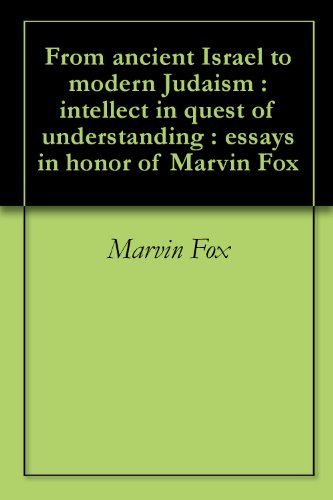 From ancient Israel to modern Judaism : intellect in quest of understanding : essays in honor of Marvin Fox