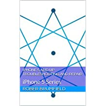 iPhone 5 and Up Troubleshooting and Repair: iPhone 5 Series (guide for iPhone 5, 5C, 5S, and SE Book 1)