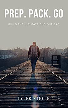 Bug Out Bag - Prep. Pack. Go: Prepare the Ultimate Bug Out Bag: The Essential Bug Out Bag Guide for Planning and Building a 72 Hour Grab Bag by [Steele, Tyler]