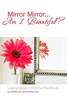 Mirror Mirror...Am I Beautiful?: Looking Deeper to Find Your True Beauty by [Hitz, Shelley, Hart, Heather]
