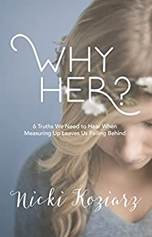 Why Her?: 6 Truths We Need to Hear When Measuring Up Leaves Us Falling Behind by [Koziarz, Nicki]