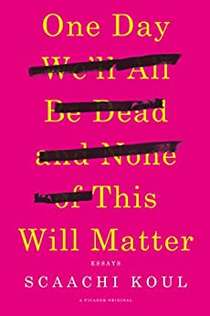 One Day We'll All Be Dead and None of This Will Matter: Essays by [Koul, Scaachi]