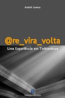 @Re_Vira_Volta: Uma Experiência Em Twitteratura por [Lemos, André]
