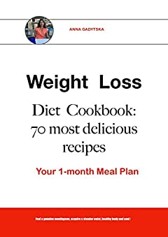 Weight Loss Diet Cookbook: 70 most delicious recipes , Your 1-month Meal Plan