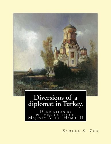Diversions of a diplomat in Turkey. By:Samuel S. Cox (illustrated): Dedication by permission to his Majesty Abdul Hamid II ( 21 September 1842 - 10 ... autocratic control over the fracturing state.