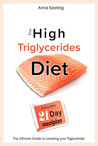 How To Lower Triglycerides (The High Triglycerides Diet: The Ultimate Guide to Lowering your Triglycerides)