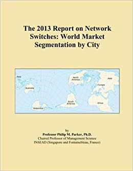 The 2013 Report on Network Switches: World Market Segmentation by City