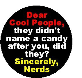 Dear Cool People - they didn't name a candy after you, did they? Sincerely, Nerds 1.25