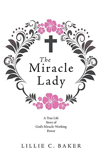 Read Online The Miracle Lady: A True Life Story of God's Miracle-Working Power PDF