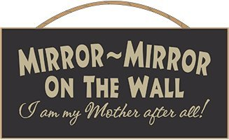 Mirror Mirror On The Wall I am my Mother after all! Sign