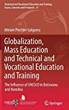 Globalization, Mass Education and Technical and Vocational Education and Training: The Influence of UNESCO in Botswana and Namibia (Technical and ... and Training: Issues, Concerns and Prospects)