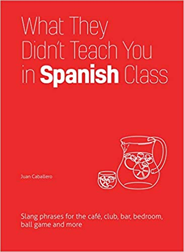 Amazon.com: What They Didn't Teach You in Spanish Class: Slang Phrases for  the Cafe, Club, Bar, Bedroom, Ball Game and More (What They Didn't Teach You  in Class) (9781612436753): Caballero, Juan: Books