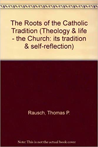 The Roots of the Catholic Tradition (Theology & life - the Church: its tradition & self-reflection)