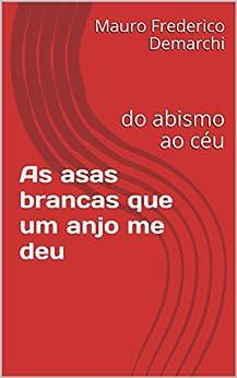 As asas brancas que um anjo me deu: do abismo ao céu (Portuguese Edition) by [Demarchi, Mauro Frederico]