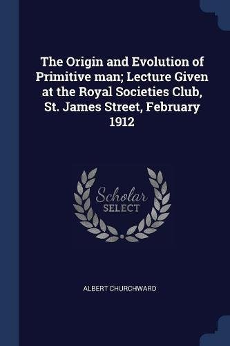 Download The Origin and Evolution of Primitive man; Lecture Given at the Royal Societies Club, St. James Street, February 1912 ebook