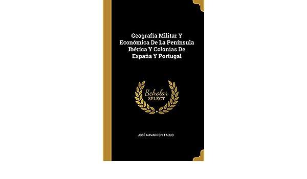 Geografía Militar Y Económica De La Península Ibérica Y Colonias De España Y Portugal: Amazon.es: José Navarro Y Faulo: Libros