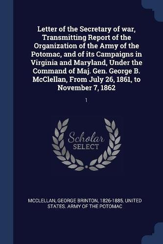 Letter of the Secretary of war, Transmitting Report of the Organization of the Army of the Potomac, and of its Campaigns in Virginia and Maryland, ... From July 26, 1861, to November 7, 1862 ebook