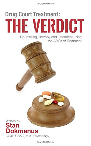 Download Drug Court Treatment: The Verdict: Intentional Drug Court Counseling, Therapy and Treatment Using the ABCs of Treatment (Criminal Justice and Addictions Treatment) (Volume 1) pdf