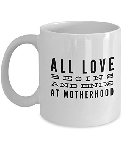 All Love Begins And Ends At Motherhood, 11Oz Coffee Mug Unique Gift Idea Coffee Mug - Father's Day/Birthday/Christmas Present