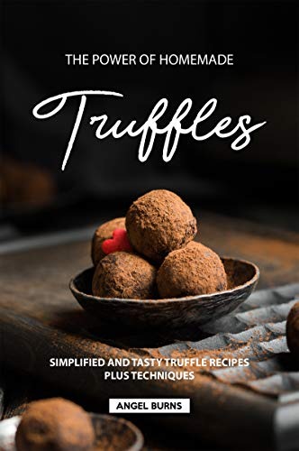 The Power of Homemade Truffles: Simplified and tasty Truffle Recipes Plus Techniques by Angel Burns