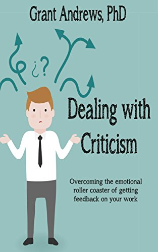 Dealing with Criticism: Overcoming the Emotional Roller Coaster of Getting Feedback on Your Work (Essay and Thesis Writing Book 4)