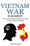 Vietnam War: The Vietnam War in 50 Events: From the First Indochina War to the Fall of Saigon (War Books, Vietnam War Books, War History) (History in 50 Events Series) (Volume 6)