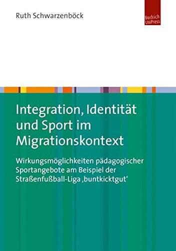 Integration, Identität und Sport im Migrationskontext: Wirkungsmöglichkeiten pädagogischer Sportangebote am Beispiel der Straßenfußball-Liga 'buntkicktgut'