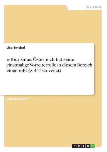 E-Tourismus. Österreich Hat Seine Einstmalige Vorreiterrolle in Diesem Bereich Eingebüßt (Z.B. Tiscover.At)  [Smekal, Lisa] (Tapa Blanda)