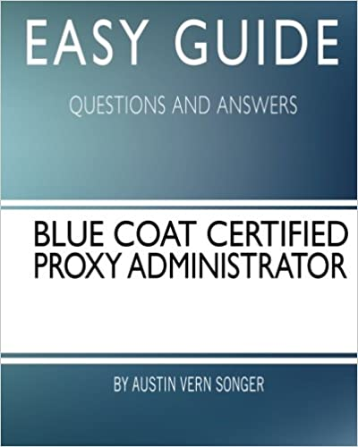 Easy Guide: Blue Coat Certified Proxy Administrator: Questions and