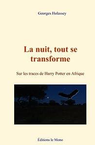 La nuit, tout se transforme : Sur les traces de Harry Potter en Afrique par Georges Holassey