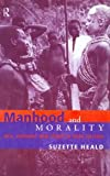 Manhood and Morality: Sex, Violence and Ritual in Gisu Society, Suzette Heald, 0415185777