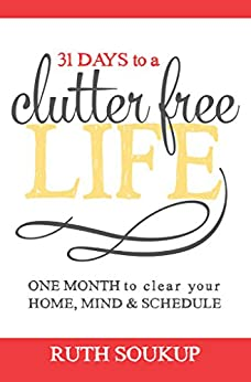 31 Days To A Clutter Free Life: One Month to Clear Your Home, Mind & Schedule by [Soukup, Ruth]