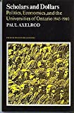 Scholars and Dollars : Politics, Economics, and the Universities of Ontario 1945-1980, Axelrod, Paul, 0802064922