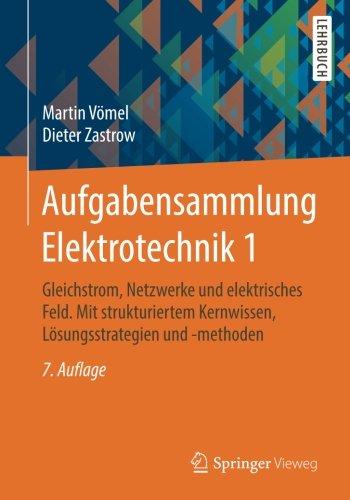 Aufgabensammlung Elektrotechnik 1: Gleichstrom, Netzwerke und elektrisches Feld. Mit strukturiertem Kernwissen, Lösungsstrategien und -methoden