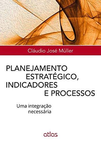 Planejamento Estratégico, Indicadores E Processos: Uma Integração Necessária