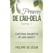 Preuves de l'au-delà: Tome 1 - Guérison inespérée de son cancer (French Edition)