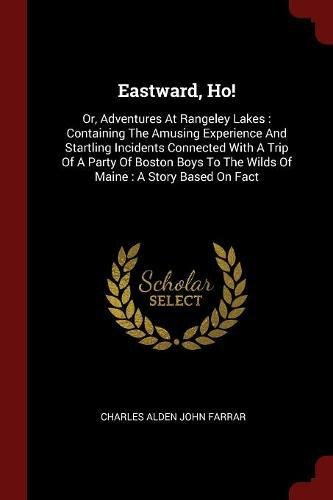 Eastward, Ho!: Or, Adventures At Rangeley Lakes : Containing The Amusing Experience And Startling Incidents Connected With A Trip Of A Party Of Boston ... To The Wilds Of Maine : A Story Based On Fact PDF