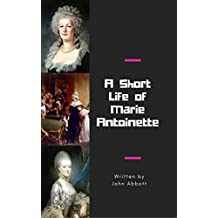 A Short Life of Marie Antoinette (Illustrated)