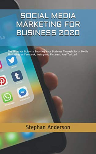 SOCIAL MEDIA MARKETING FOR BUSINESS 2020: The Ultimate Guide to Boosting Your Business Through Social Media Marketing on Facebook, Instagram, Pinterest, And Twitter!