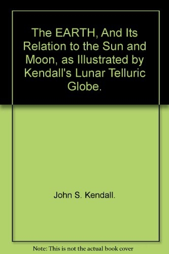 The Earth, and its Relations to the Sun and Moon As Illustrated by Kendall's Lunar Telluric Globe.