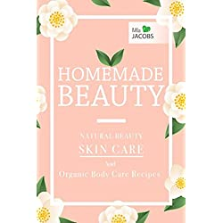 Homemade Beauty: Natural Beauty Skin Care And Organic Body Care Recipes (Homemade Beauty: Natural Skincare And Organic Body Care Products)