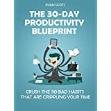The 30-Day Productivity Blueprint: Crush the 30 Bad Habits that are Crippling Your Time