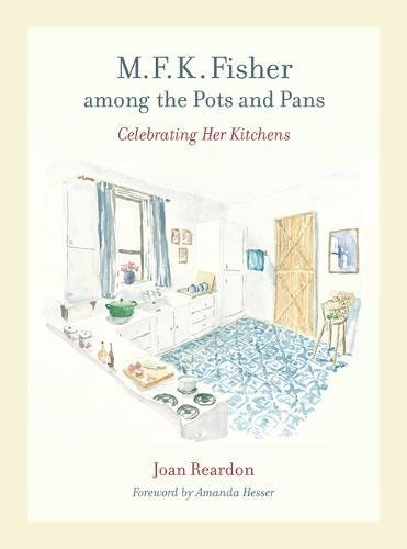M. F. K. Fisher among the Pots and Pans: Celebrating Her Kitchens (California Studies in Food and Culture) by Joan Reardon