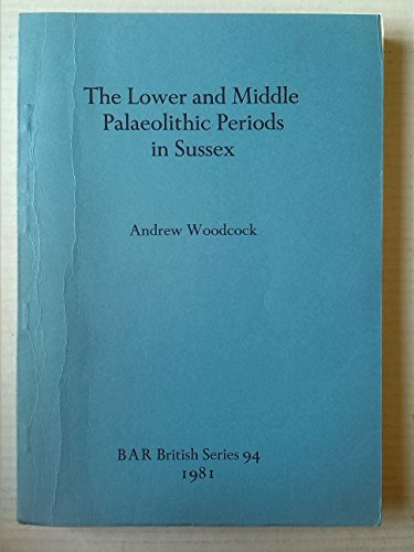 The Lower and Middle Palaeolithic Periods in Sussex (BAR British series)