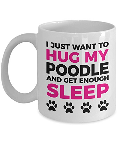 Poodle Mug - I Just Want To Hug My Poodle and Get Enough Sleep - Coffee Cup - Dog Lover Gifts and Accessories