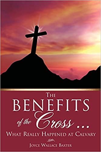 The Benefits of the Cross    : Joyce Wallace Baxter