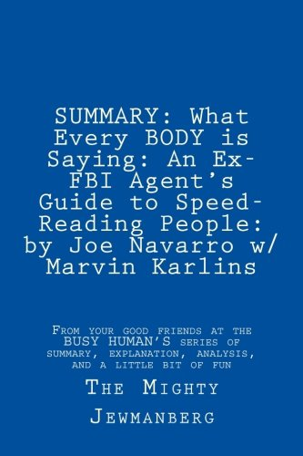 SUMMARY: What Every BODY is Saying: An Ex-FBI Agent's Guide to Speed-Reading People: by Joe Navarro w/ Marvin Karlins (Busy Human's Summary) (Volume 3)