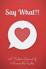 "Say What?! A Teacher's Journal of Memorable Quotes: Quote Journal, Kids Quotes, Students Quotes, Coffee Table Book | 6"" x 9"" Paperback"