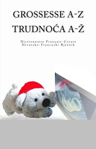 Grossesse A-Z Dictionnaire Francais-Croate Trudnoca A-Z Hrvatsko-Francuski Rjecnik (French Edition)