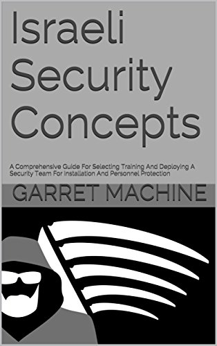 Israeli Security Concepts: A Comprehensive Guide For Selecting Training And Deploying A Security Team For Installation And Personnel Protection Installation Training